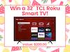 "32"" TCL Roku Smart TV! sweepstakes"